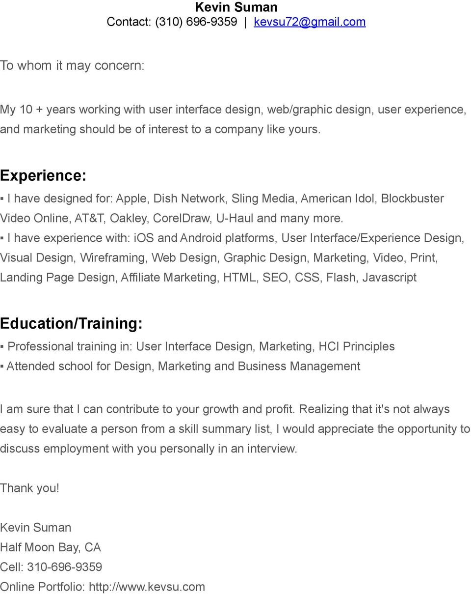 I have experience with: ios and Android platforms, User Interface/Experience Design, Visual Design, Wireframing, Web Design, Graphic Design, Marketing, Video, Print, Landing Page Design, Affiliate