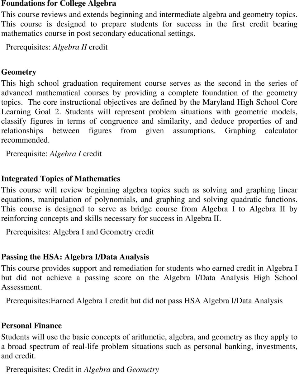 Prerequisites: credit Geometry This high school graduation requirement course serves as the second in the series of advanced mathematical courses by providing a complete foundation of the geometry