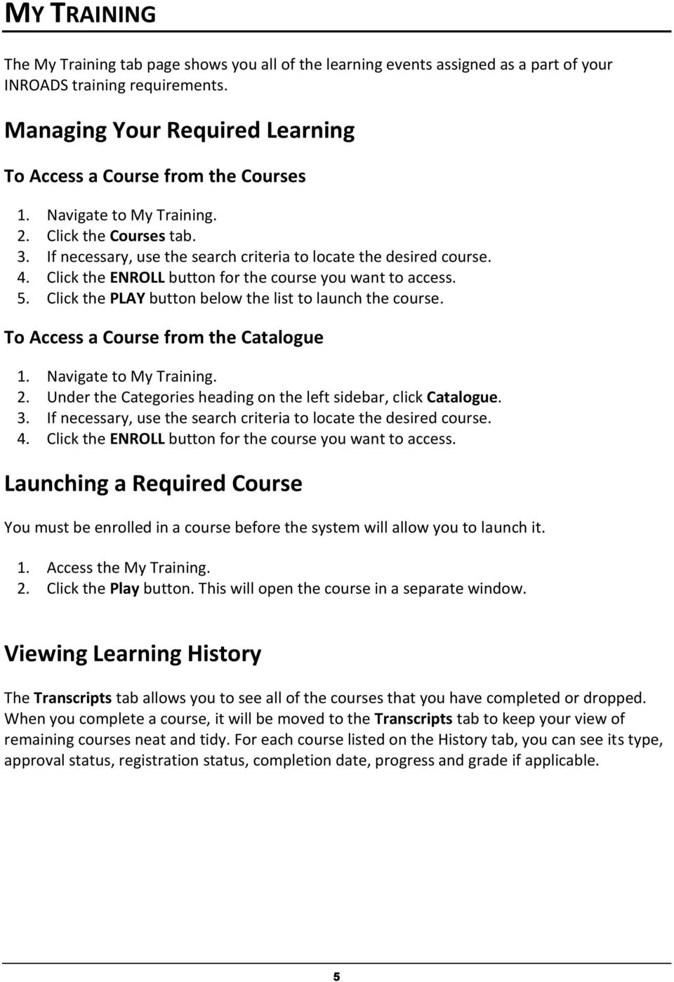 Click the ENROLL button for the course you want to access. 5. Click the PLAY button below the list to launch the course. To Access a Course from the Catalogue 1. Navigate to My Training. 2.