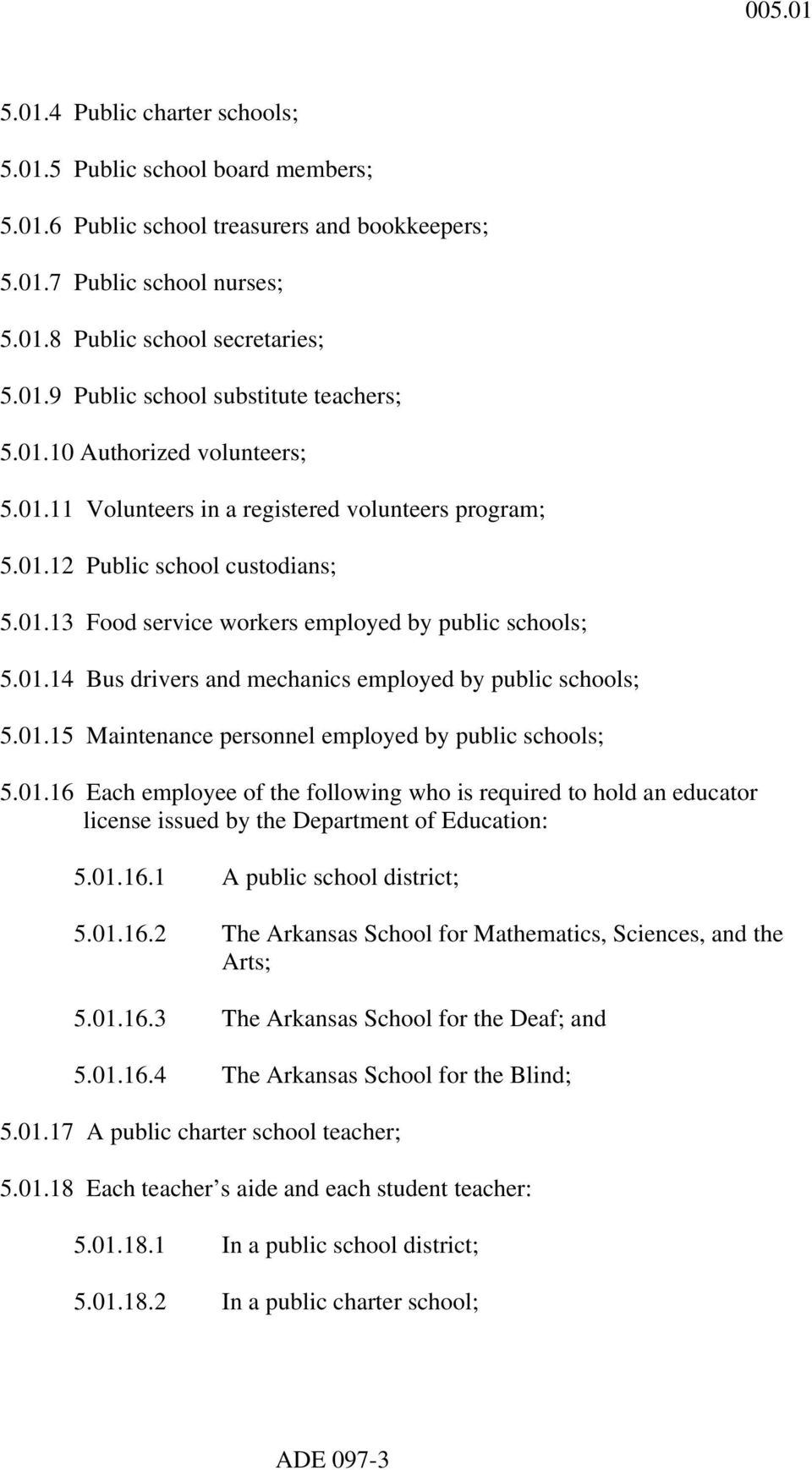 01.15 Maintenance personnel employed by public schools; 5.01.16 Each employee of the following who is required to hold an educator license issued by the Department of Education: 5.01.16.1 A public school district; 5.