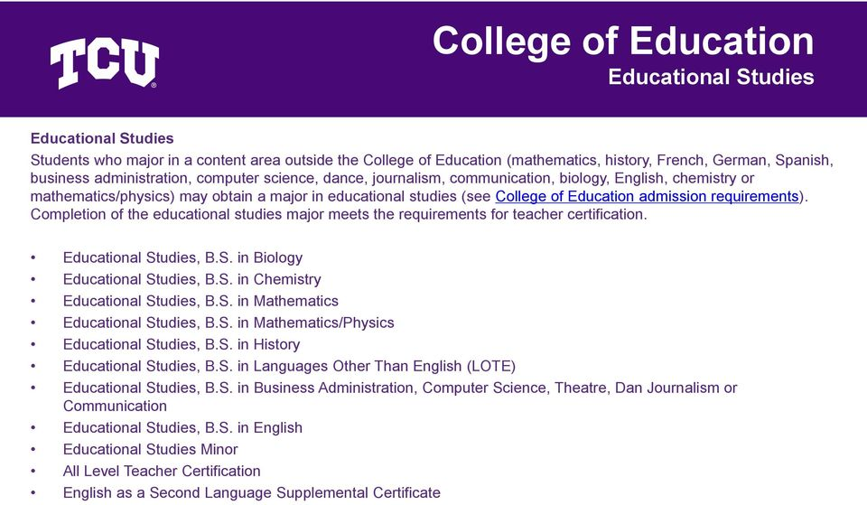 Completion of the educational studies major meets the requirements for teacher certification. Educational Studies, B.S. in Biology Educational Studies, B.S. in Chemistry Educational Studies, B.S. in Mathematics Educational Studies, B.