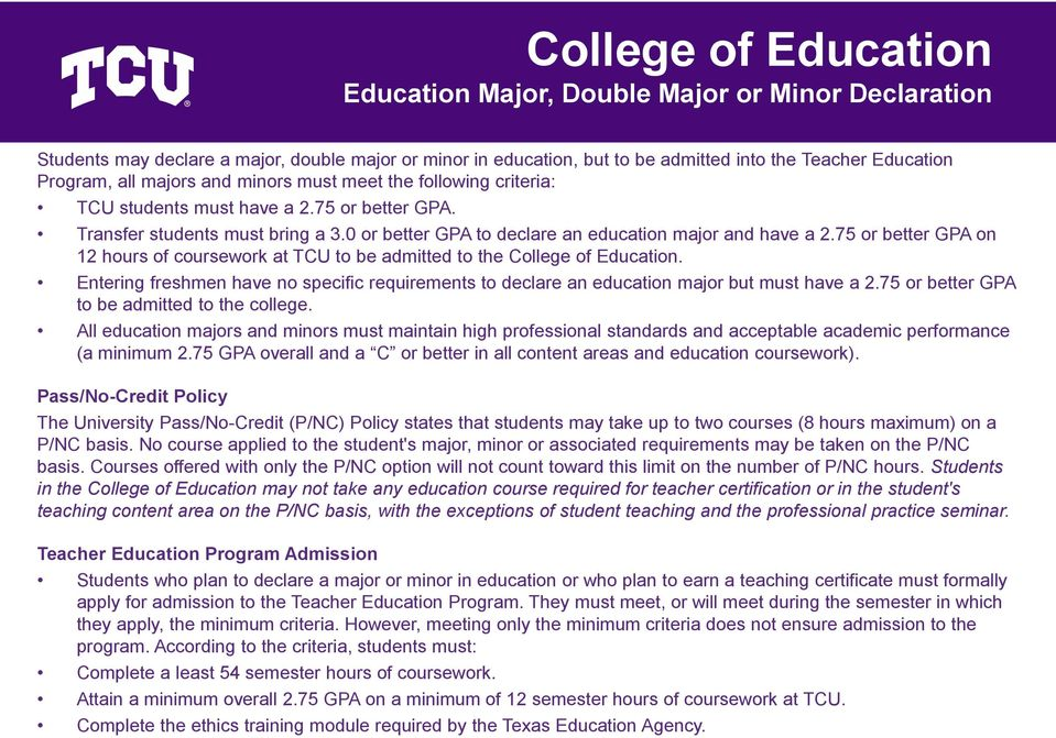 75 or better GPA on 12 hours of coursework at TCU to be admitted to the College of Education. Entering freshmen have no specific requirements to declare an education major but must have a 2.