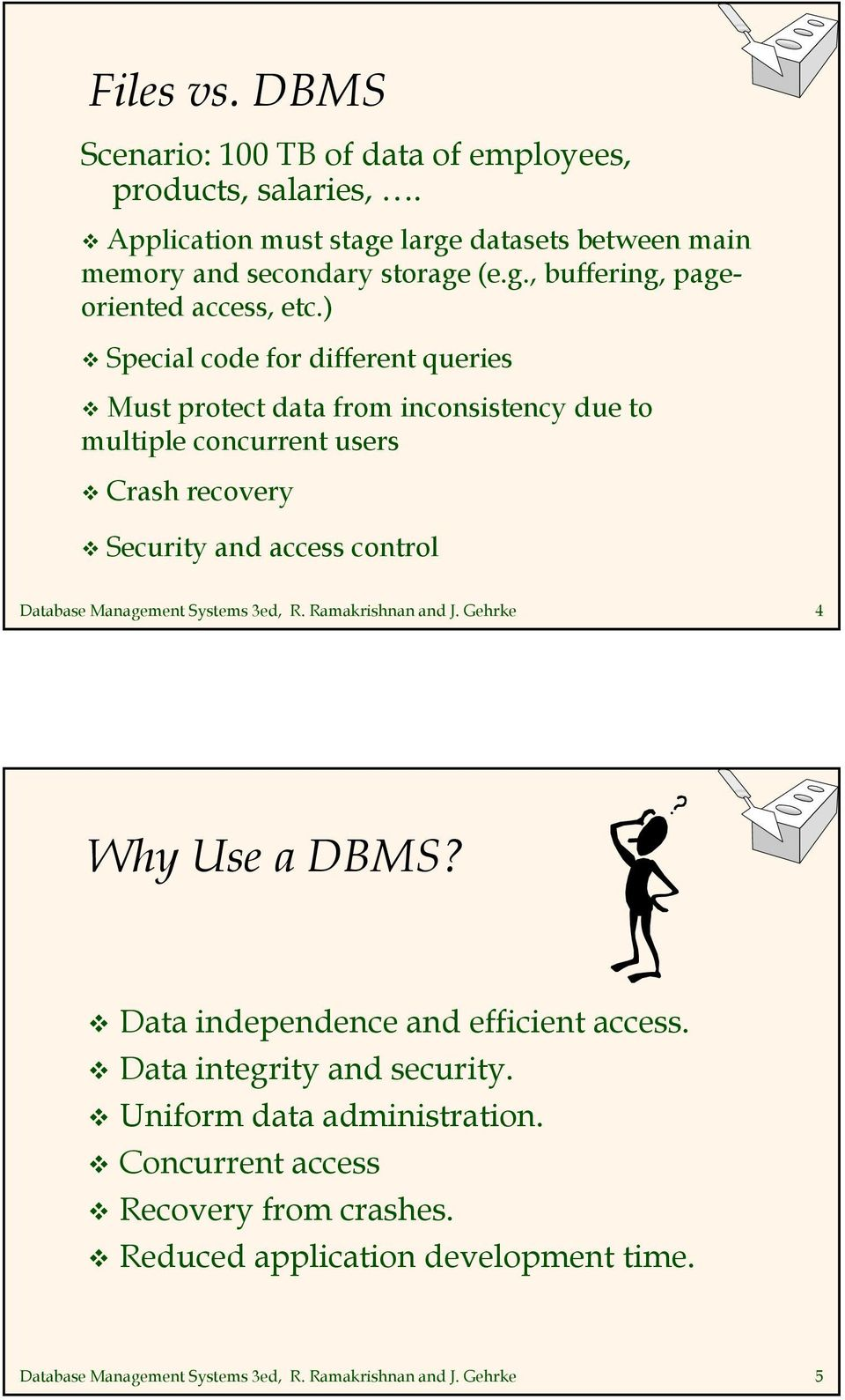 Management Systems 3ed, R. Ramakrishnan and J. Gehrke 4 Why Use a DBMS? Data independence and efficient access. Data integrity and security.