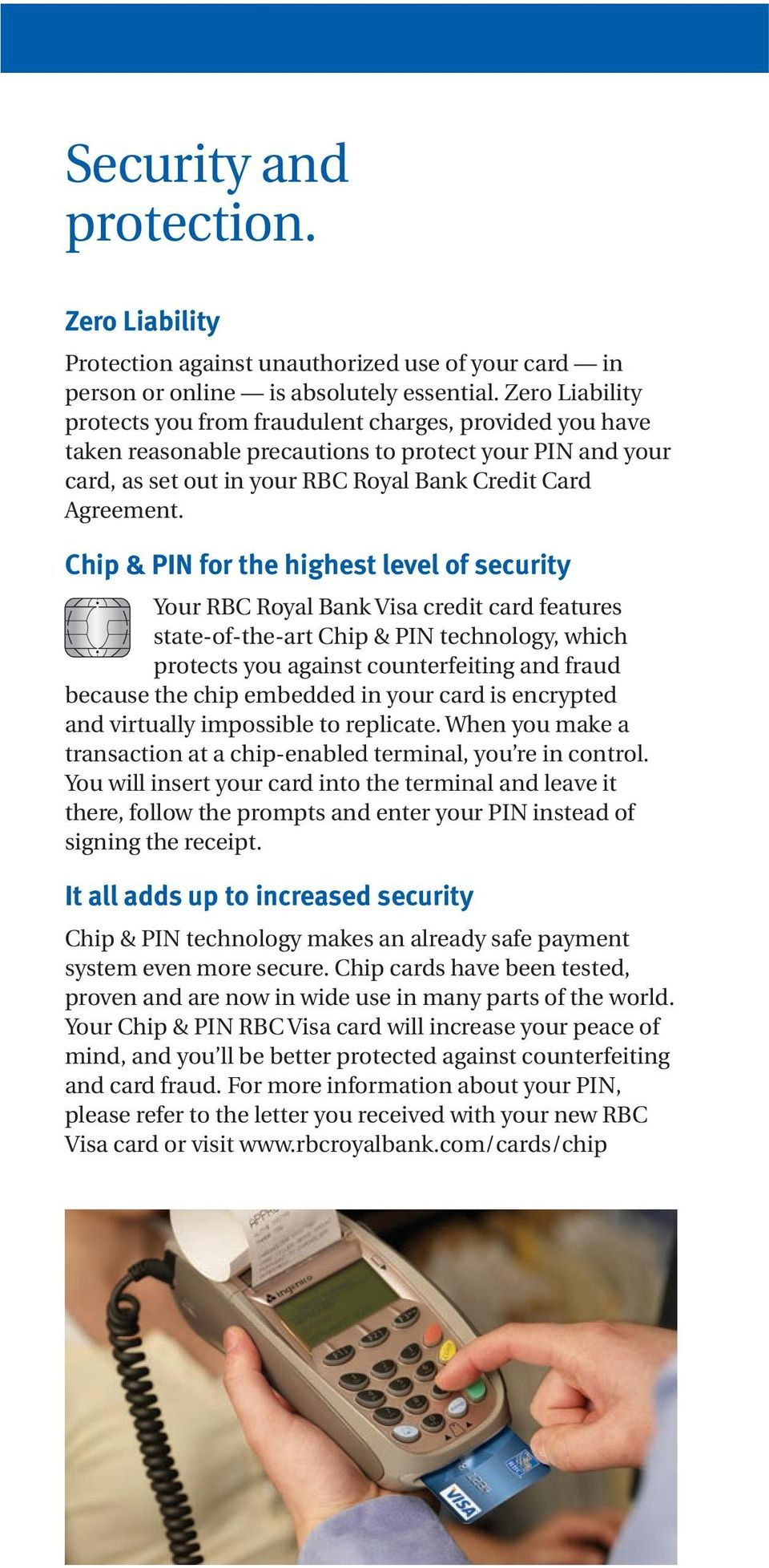 Chip & PIN for the highest level of security Your RBC Royal Bak Visa credit card features state-of-the-art Chip & PIN techology, which protects you agaist couterfeitig ad fraud because the chip