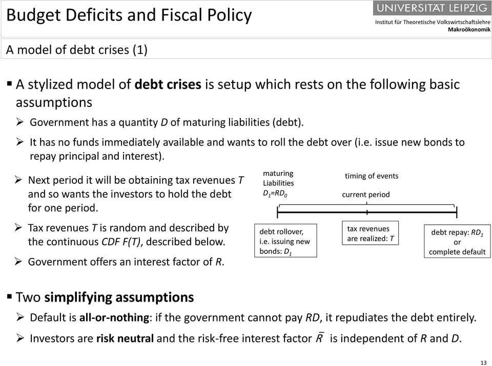 Next period it will be obtaining tax revenues T and so wants the investors to hold the debt for one period. Tax revenues T is random and described by the continuous CDF F(T), described below.