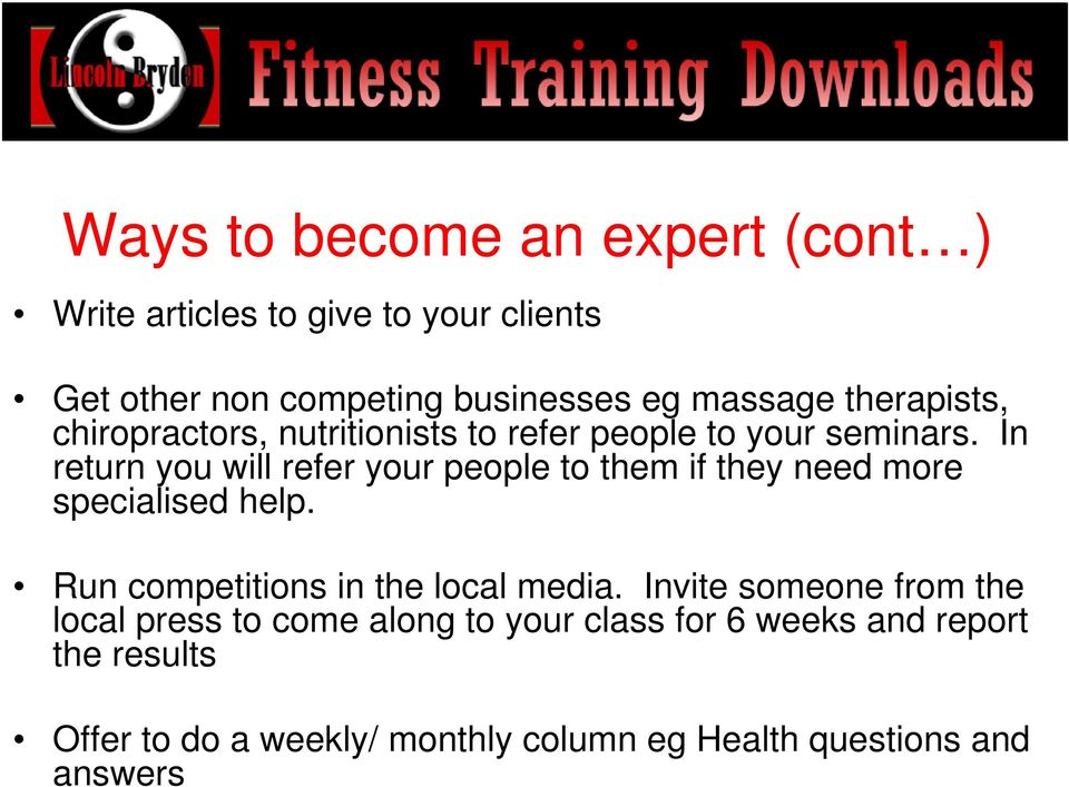 In return you will refer your people to them if they need more specialised help. Run competitions in the local media.
