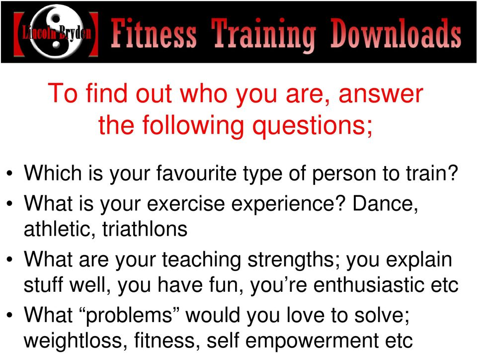 Dance, athletic, triathlons What are your teaching strengths; you explain stuff well,