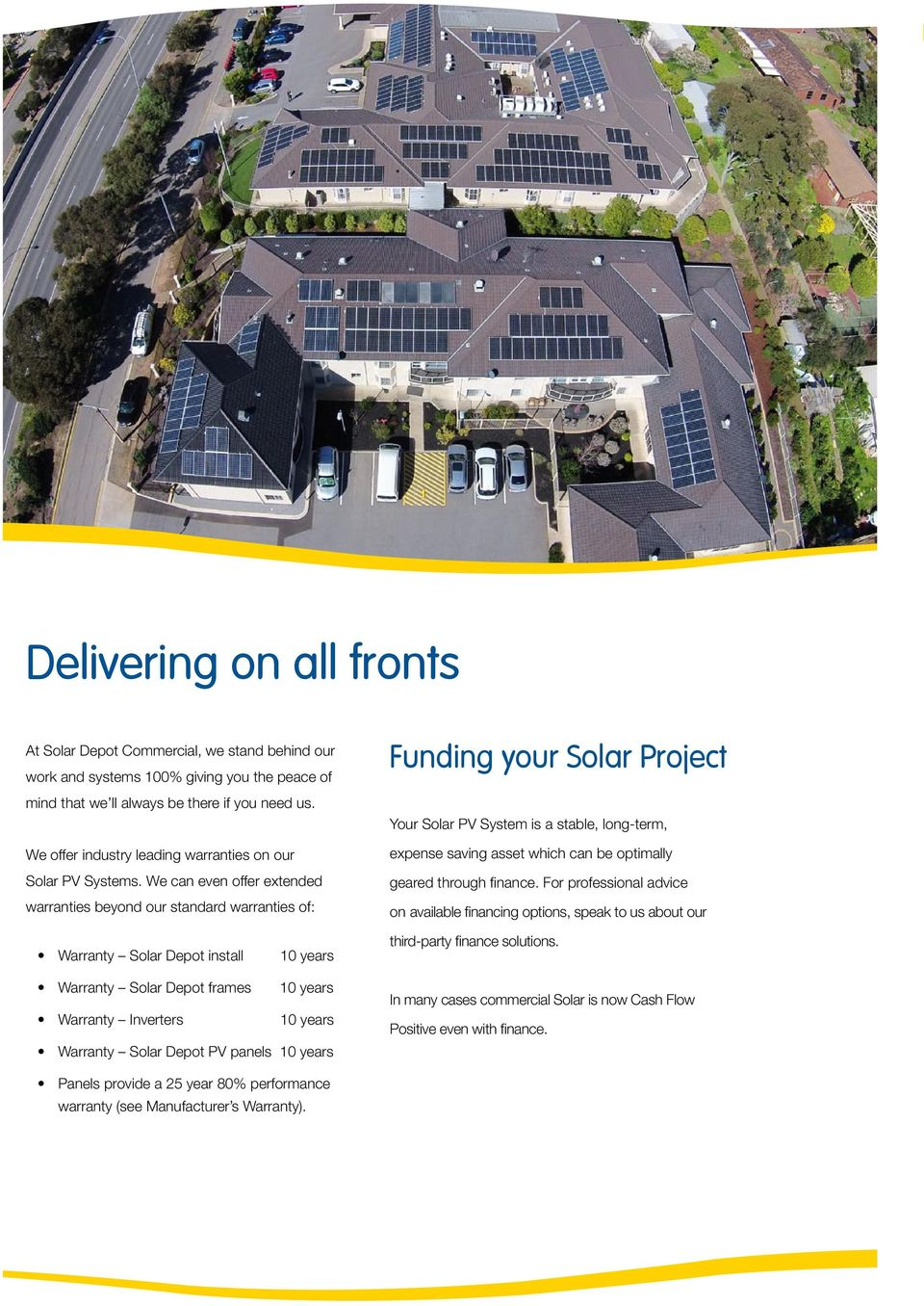 We can even offer extended warranties beyond our standard warranties of: Funding your Solar Project Your Solar PV System is a stable, long-term, expense saving asset which can be optimally geared