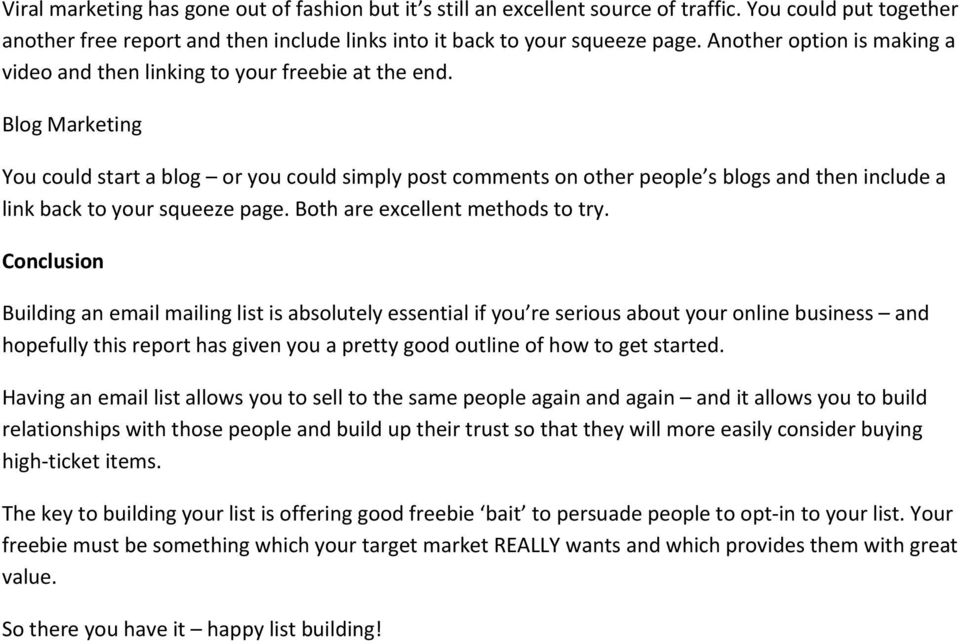 Blog Marketing You could start a blog or you could simply post comments on other people s blogs and then include a link back to your squeeze page. Both are excellent methods to try.