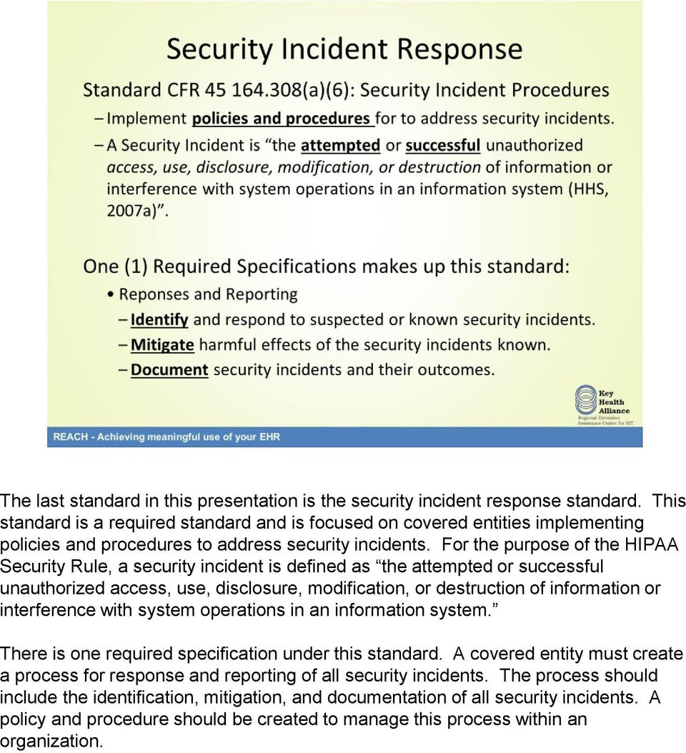 For the purpose of the HIPAA Security Rule, a security incident is defined as the attempted or successful unauthorized access, use, disclosure, modification, or destruction of information or