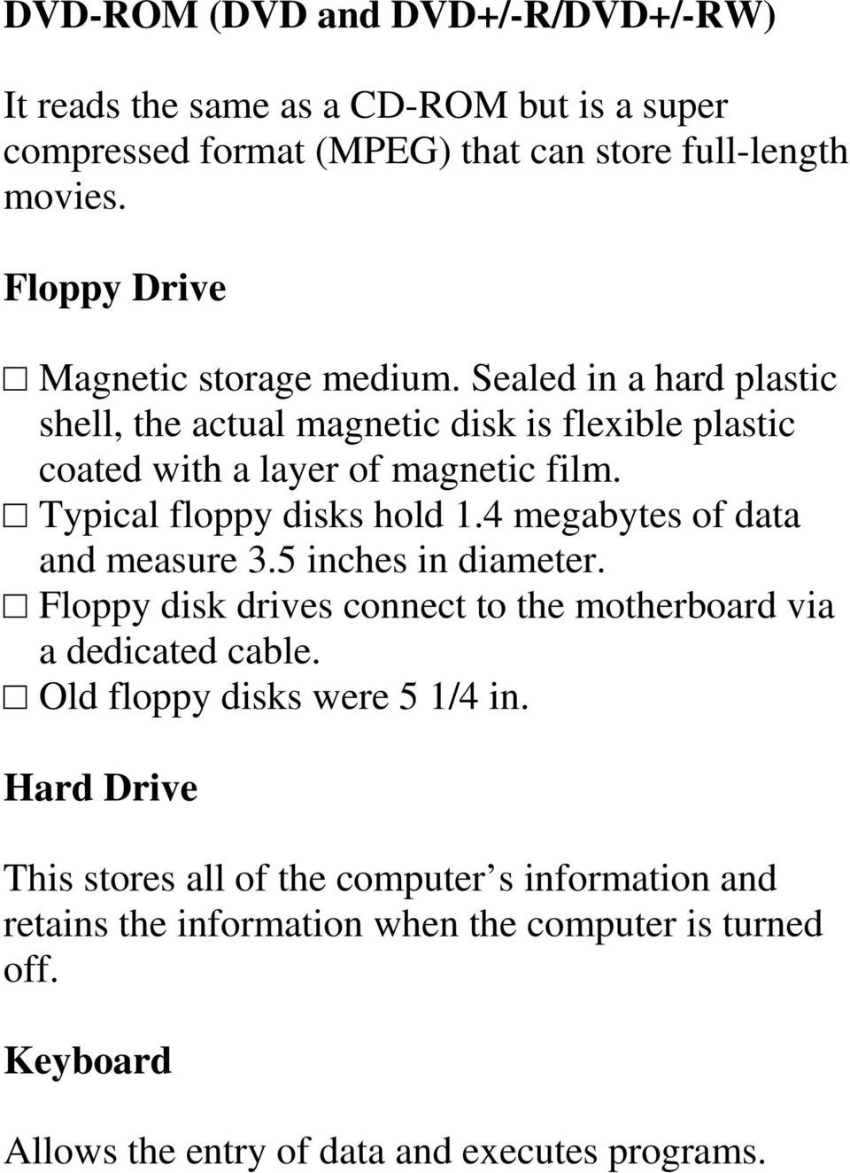 Typical floppy disks hold 1.4 megabytes of data and measure 3.5 inches in diameter. Floppy disk drives connect to the motherboard via a dedicated cable.