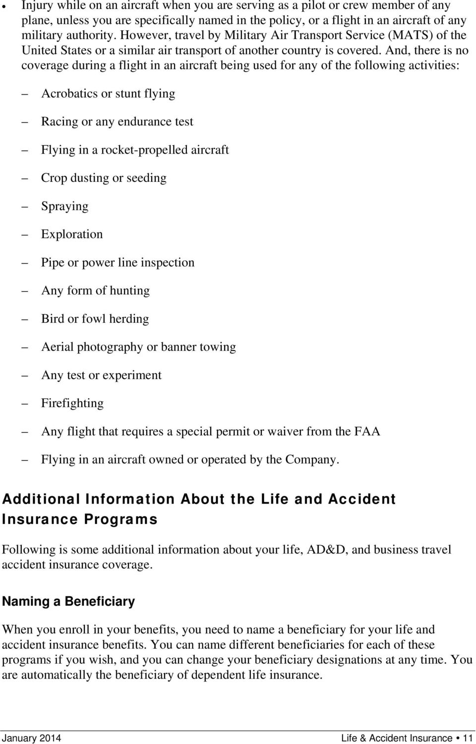 And, there is no coverage during a flight in an aircraft being used for any of the following activities: Acrobatics or stunt flying Racing or any endurance test Flying in a rocket-propelled aircraft