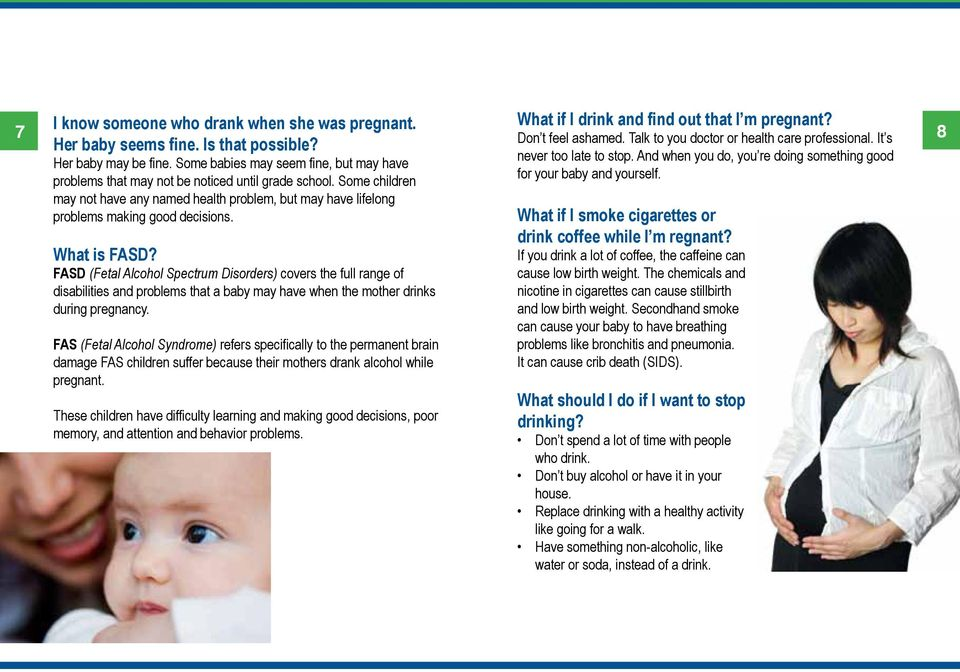 What is FASD? FASD (Fetal Alcohol Spectrum Disorders) covers the full range of disabilities and problems that a baby may have when the mother drinks during pregnancy.