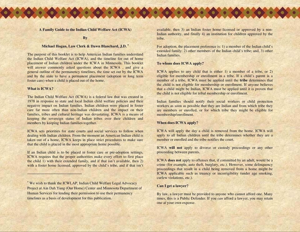 The purpose of this booklet is to help American Indian families understand the Indian Child Welfare Act (ICWA), and the timeline for out of home placement of Indian children under the ICWA in