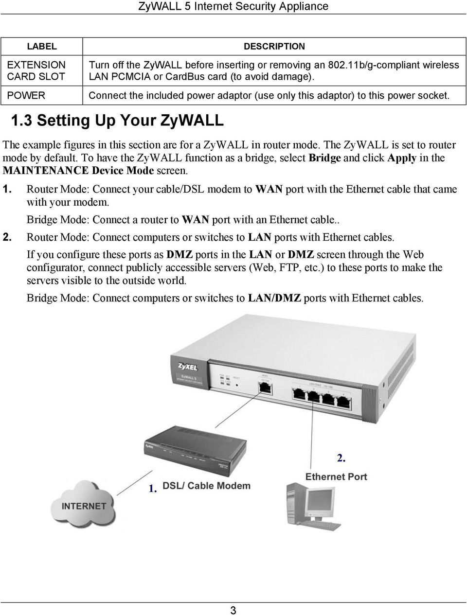 The ZyWALL is set to router mode by default. To have the ZyWALL function as a bridge, select Bridge and click Apply in the MAINTENANCE Device Mode screen. 1.