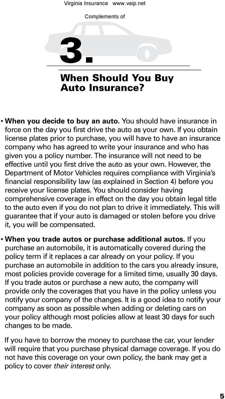 The insurance will not need to be effective until you first drive the auto as your own.