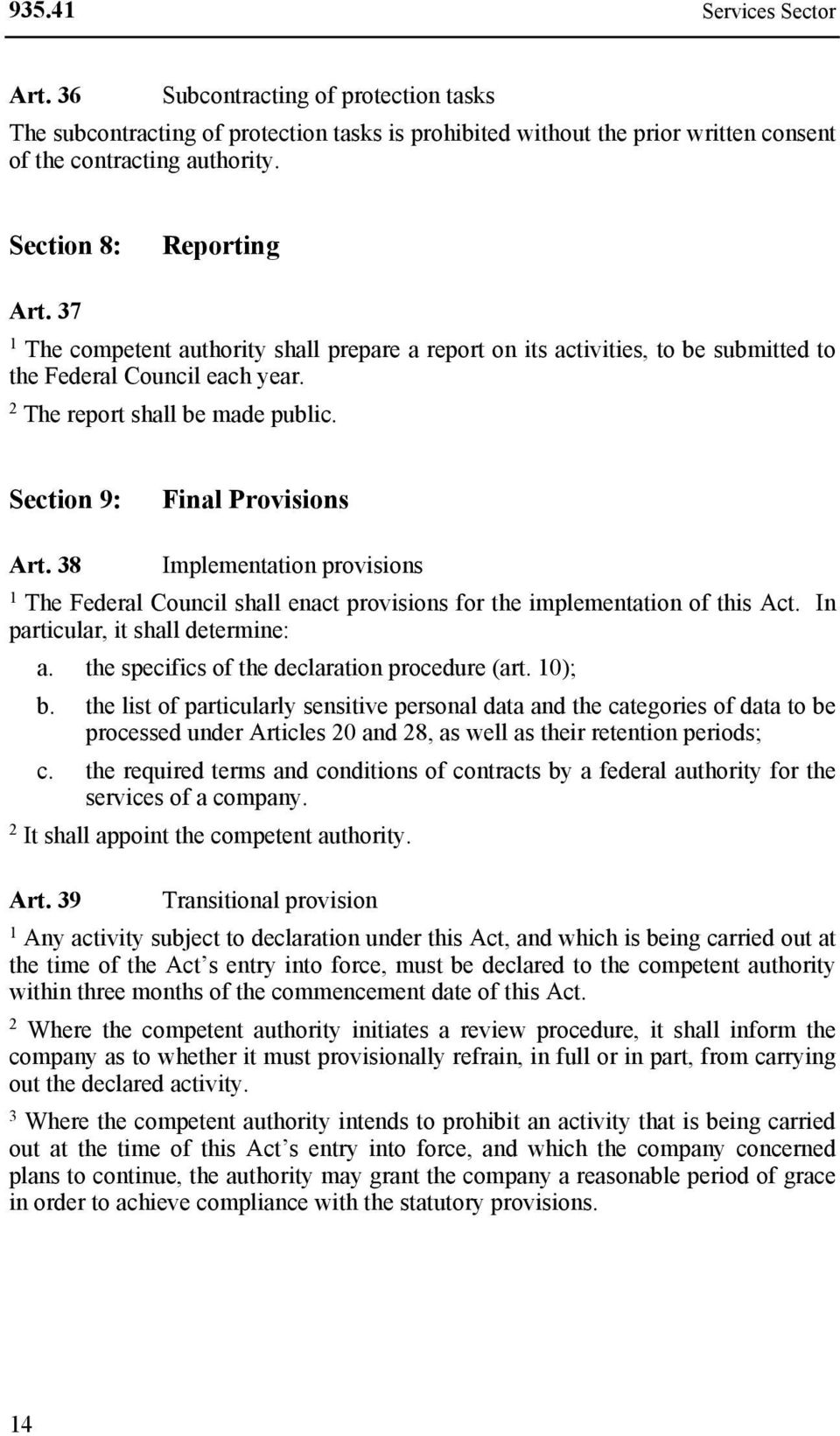 Section 9: Final Provisions Art. 8 Implementation provisions The Federal Council shall enact provisions for the implementation of this Act. In particular, it shall determine: a.