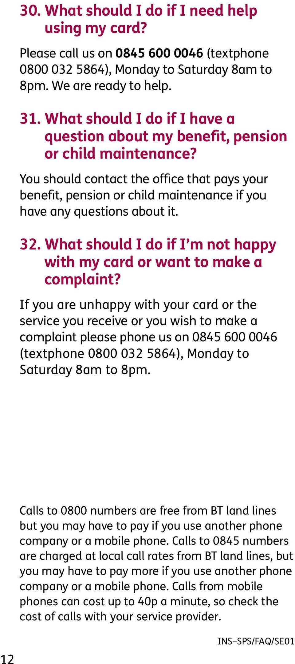 You should contact the office that pays your benefit, pension or child maintenance if you have any questions about it. 32. What should I do if I m not happy with my card or want to make a complaint?