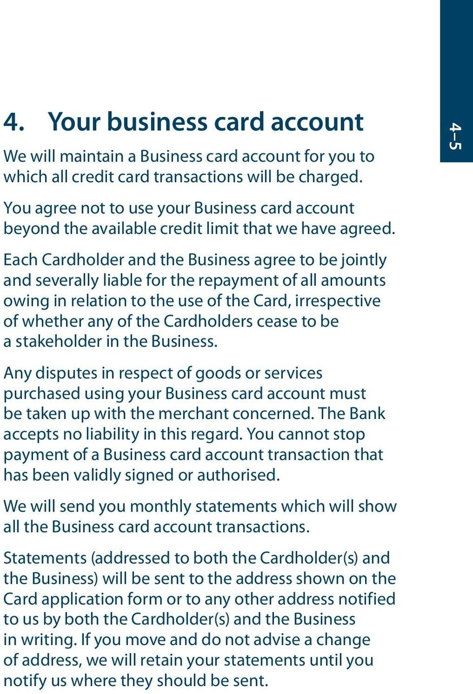 Each Cardholder and the Business agree to be jointly and severally liable for the repayment of all amounts owing in relation to the use of the Card, irrespective of whether any of the Cardholders