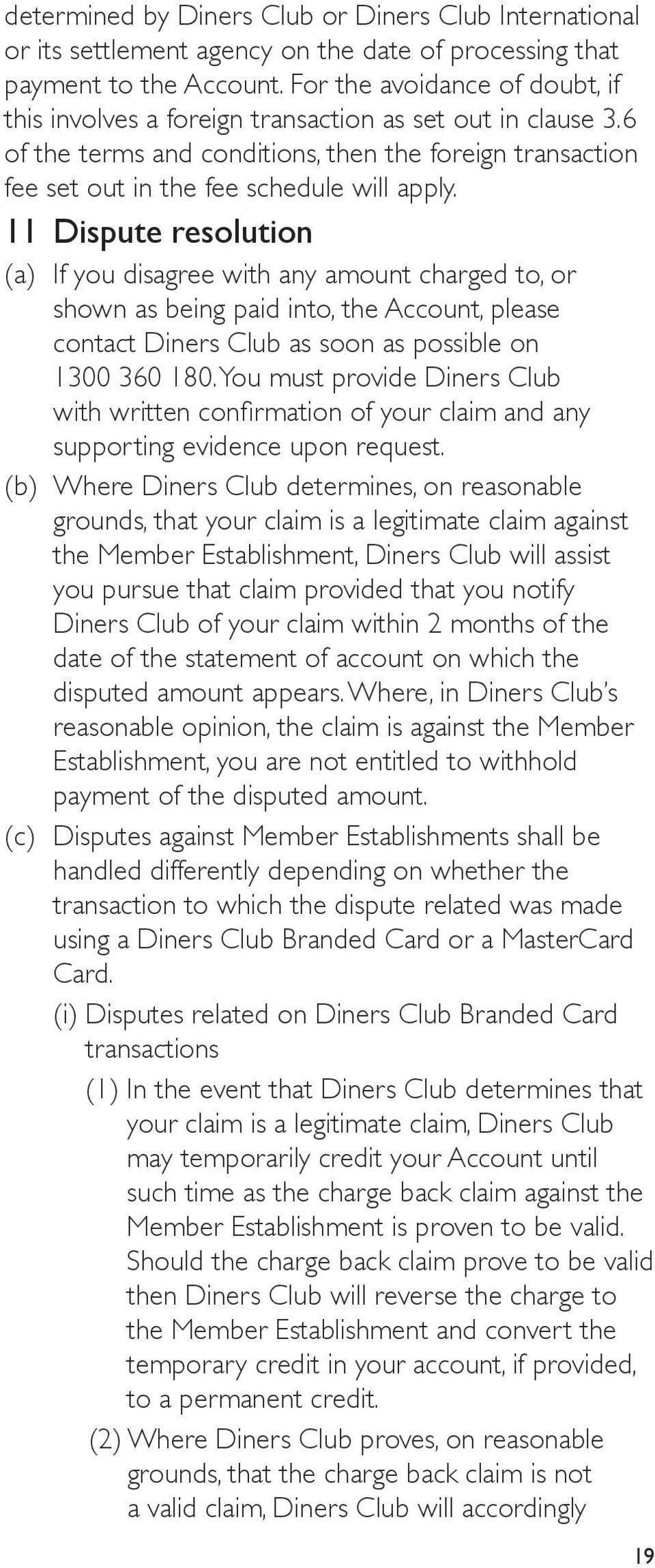 11 Dispute resolution (a) If you disagree with any amount charged to, or shown as being paid into, the Account, please contact Diners Club as soon as possible on 1300 360 180.