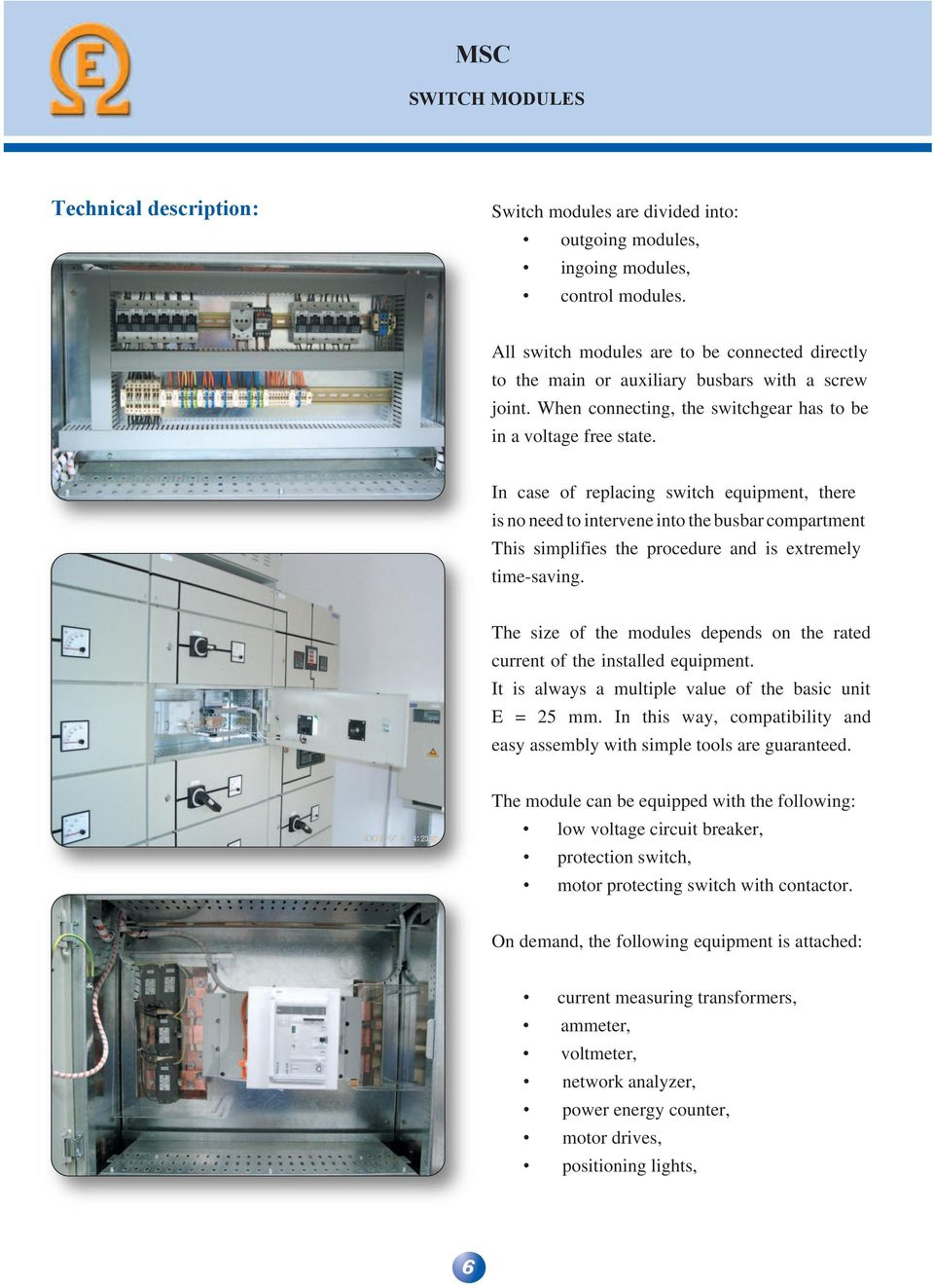 In case of replacing switch equipment, there is no need to intervene into the busbar compartment This simplifies the procedure and is extremely time-saving.