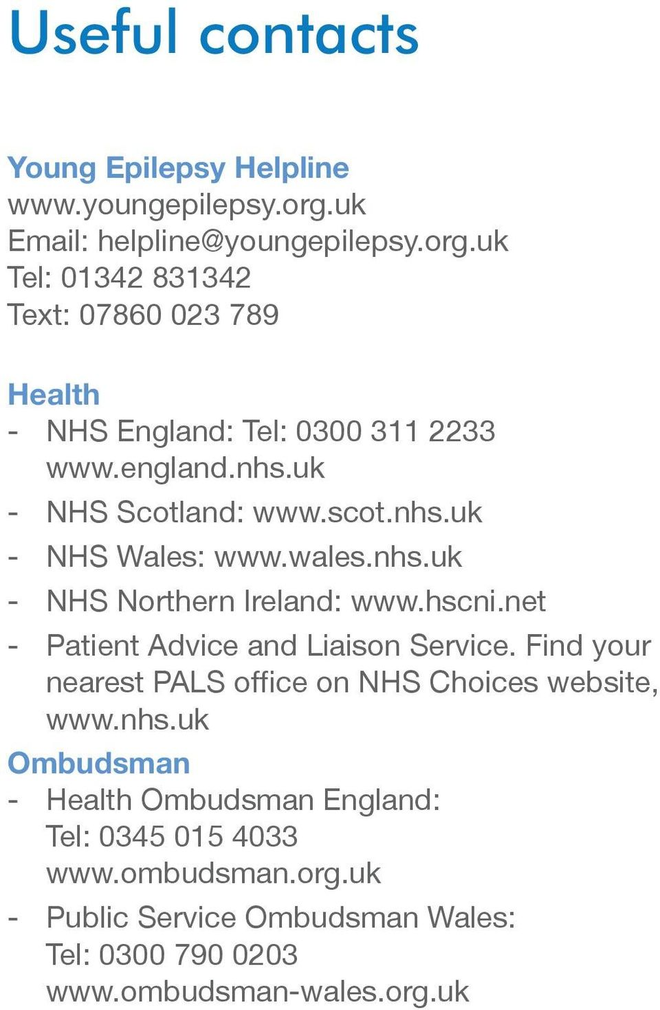 uk - NHS Scotland: www.scot.nhs.uk - NHS Wales: www.wales.nhs.uk - NHS Northern Ireland: www.hscni.net - Patient Advice and Liaison Service.