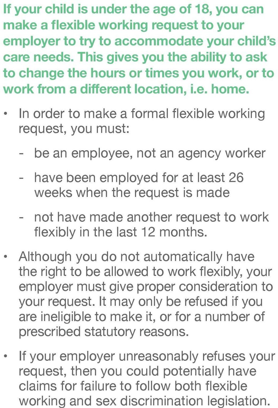 In order to make a formal flexible working request, you must: - be an employee, not an agency worker - have been employed for at least 26 weeks when the request is made - not have made another
