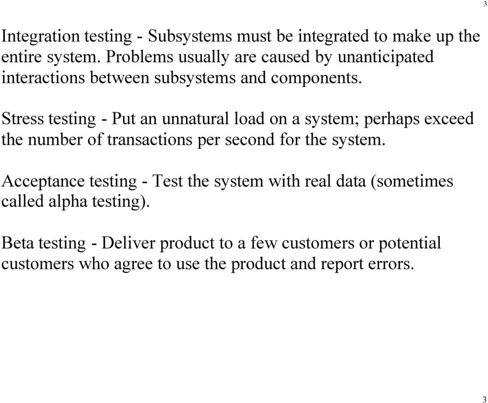 Stress testing - Put an unnatural load on a system; perhaps exceed the number of transactions per second for the system.