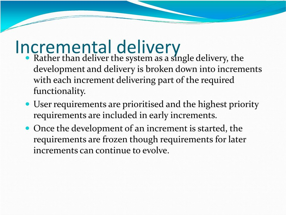 User requirements are prioritised and the highest priority requirements are included in early increments.