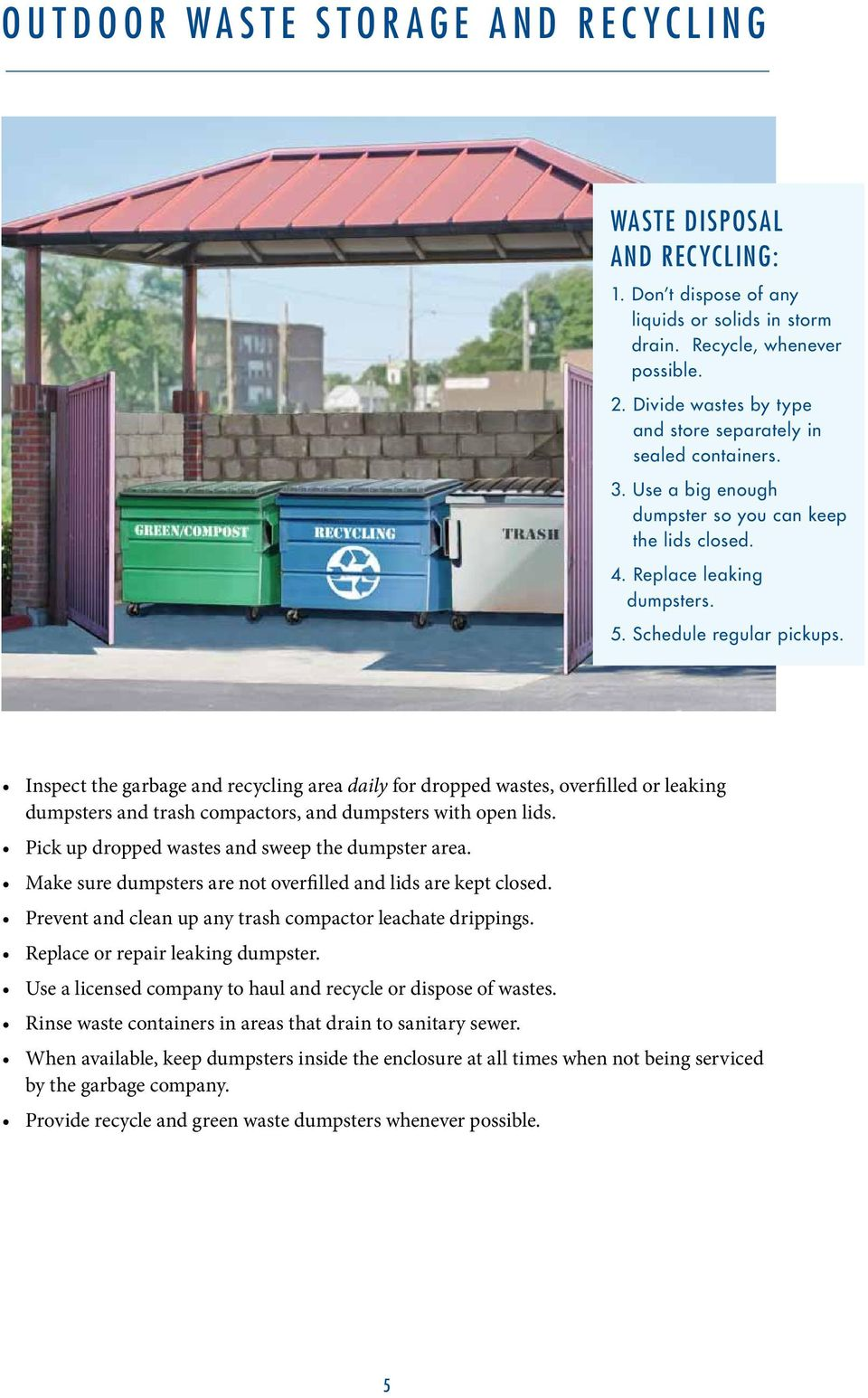 Inspect the garbage and recycling area daily for dropped wastes, overfilled or leaking dumpsters and trash compactors, and dumpsters with open lids. Pick up dropped wastes and sweep the dumpster area.