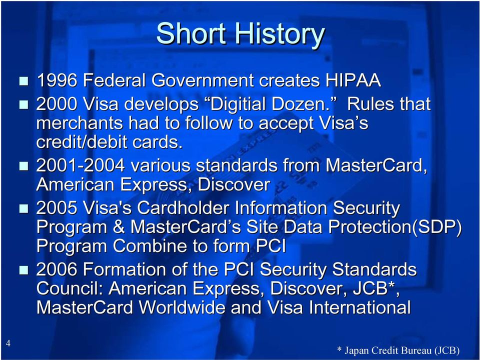 2001-2004 2004 various standards from MasterCard, American Express, Discover 2005 Visa's Cardholder Information Security Program &