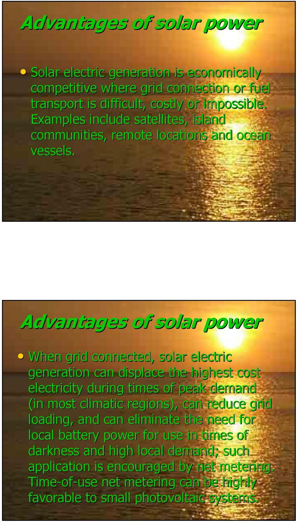 Advantages of solar power When grid connected, solar electric generation can displace the highest cost electricity during times of peak demand (in most climatic