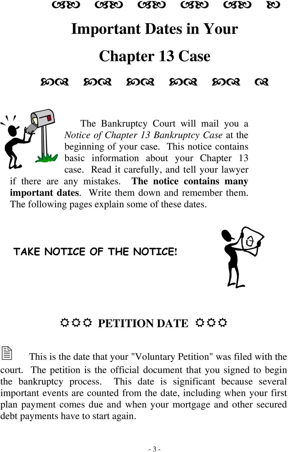 "Write them down and remember them. The following pages explain some of these dates. TAKE NOTICE OF THE NOTICE! PETITION DATE This is the date that your ""Voluntary Petition"" was filed with the court."
