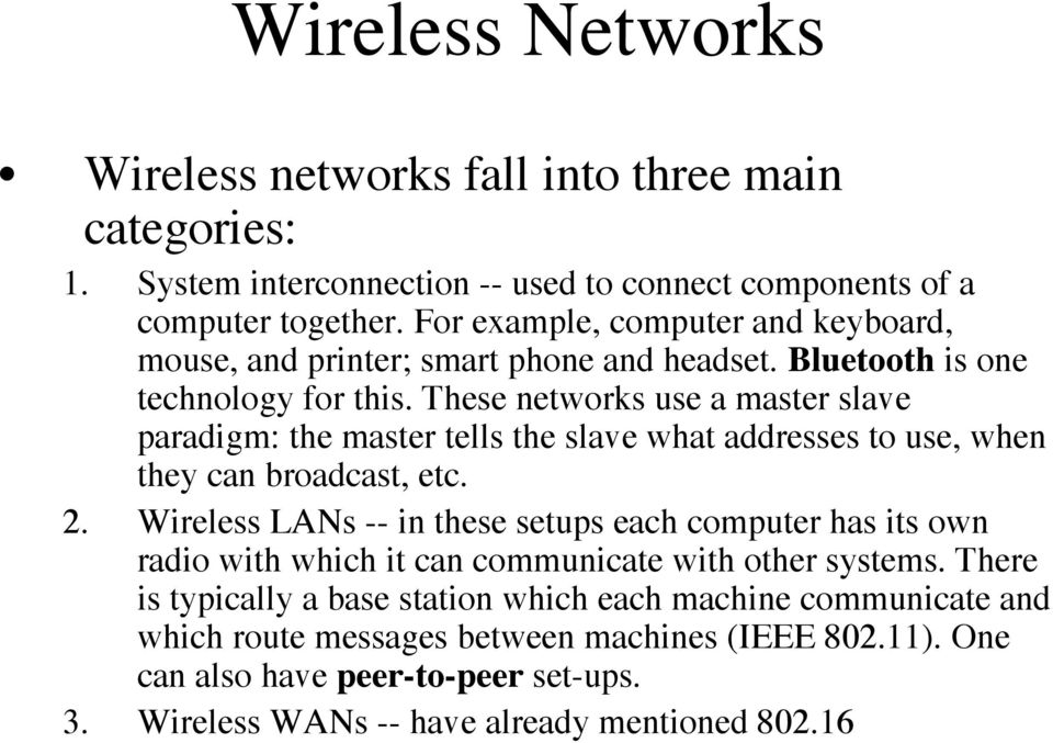 These networks use a master slave paradigm: the master tells the slave what addresses to use, when they can broadcast, etc. 2.