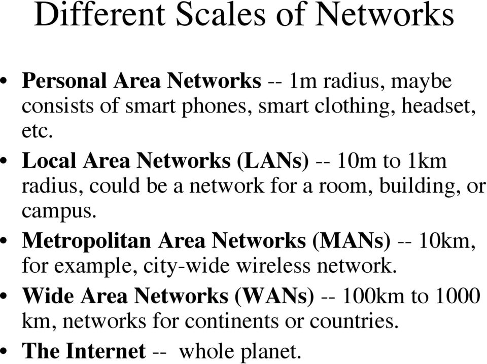Local Area Networks (LANs) -- 10m to 1km radius, could be a network for a room, building, or campus.