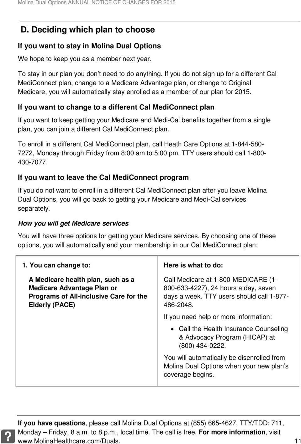 If you want to change to a different Cal MediConnect plan If you want to keep getting your Medicare and Medi-Cal benefits together from a single plan, you can join a different Cal MediConnect plan.