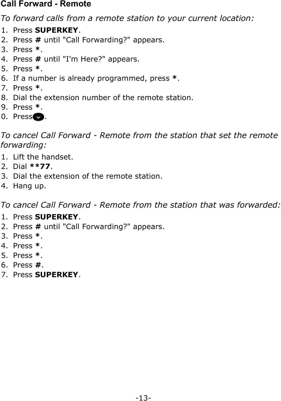Press. To cancel Call Forward - Remote from the station that set the remote forwarding: 2. Dial **77. 3. Dial the extension of the remote station. 4. Hang up.