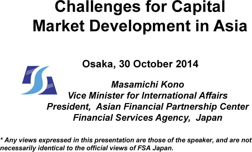 Center Financial Services Agency, Japan * Any views expressed in this presentation are