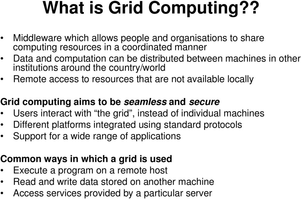 other institutions around the country/world Remote access to resources that are not available locally Grid computing aims to be seamless and secure Users interact