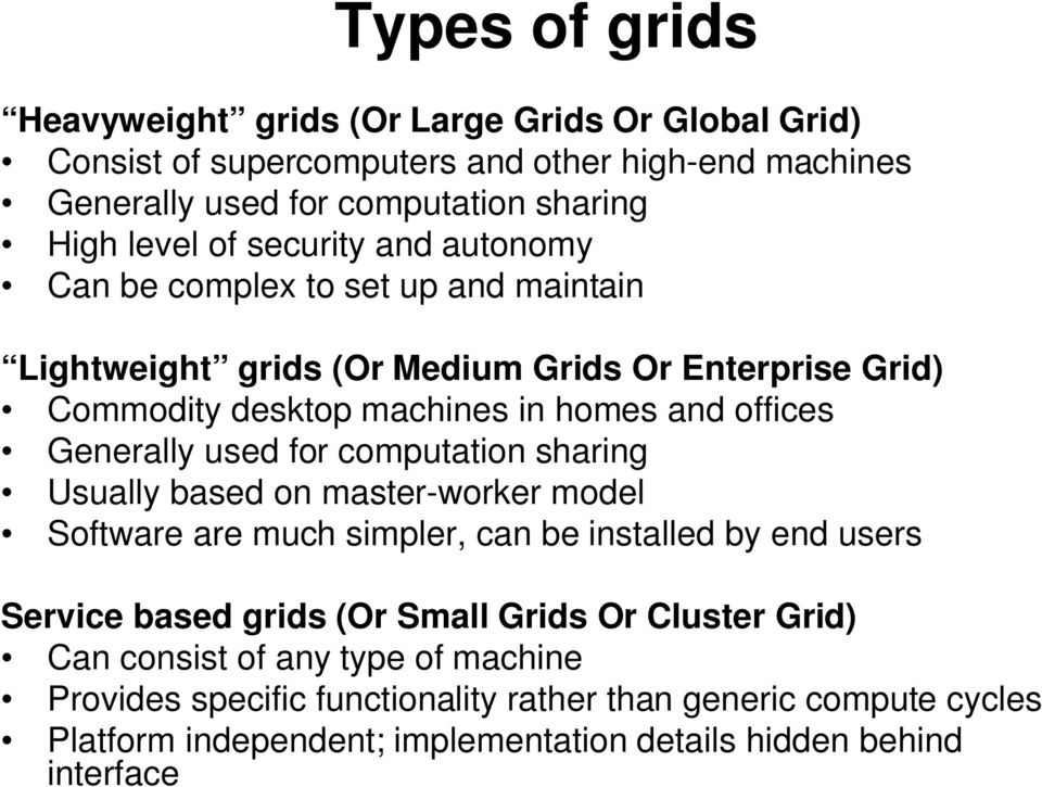 used for computation sharing Usually based on master-worker model Software are much simpler, can be installed by end users Service based grids (Or Small Grids Or Cluster