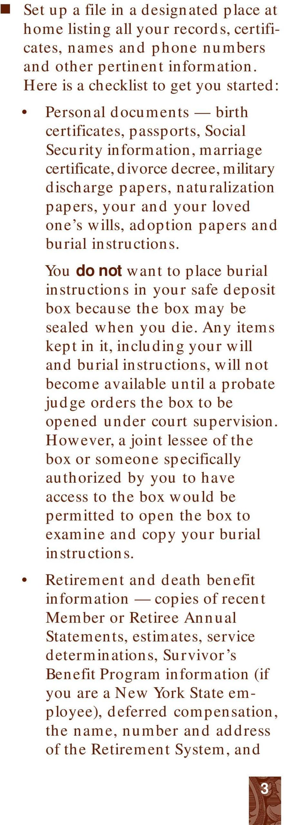 papers, your and your loved one s wills, adoption papers and burial instructions. You do not want to place burial instructions in your safe deposit box because the box may be sealed when you die.