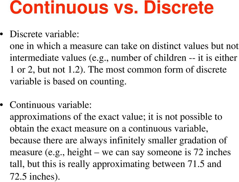 Continuous variable: approximations of the exact value; it is not possible to obtain the exact measure on a continuous variable, because
