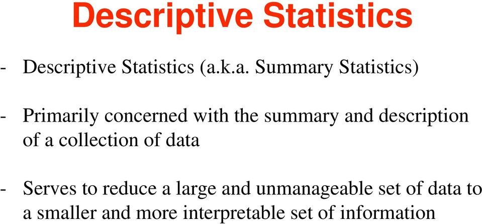 k.a. Summary Statistics) - Primarily concerned with the summary
