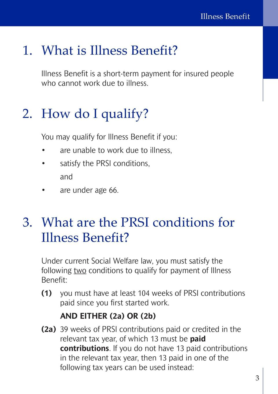 Under current Social Welfare law, you must satisfy the following two conditions to qualify for payment of Illness Benefit: (1) you must have at least 104 weeks of PRSI contributions paid since you