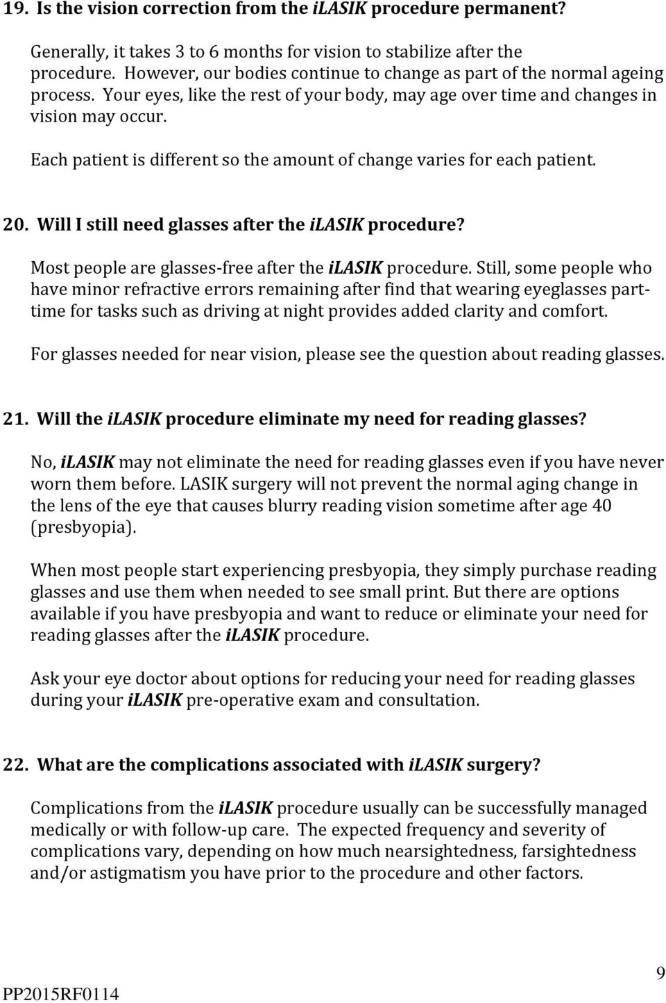 Each patient is different so the amount of change varies for each patient. 20. Will I still need glasses after the ilasik procedure? Most people are glasses-free after the ilasik procedure.