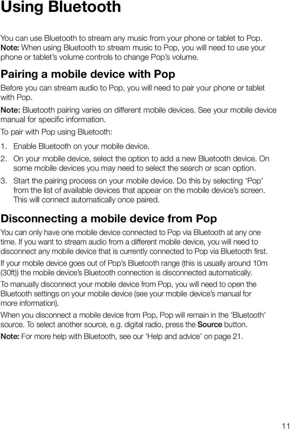 Pairing a mobile device with Pop Before you can stream audio to Pop, you will need to pair your phone or tablet with Pop. Note: Bluetooth pairing varies on different mobile devices.