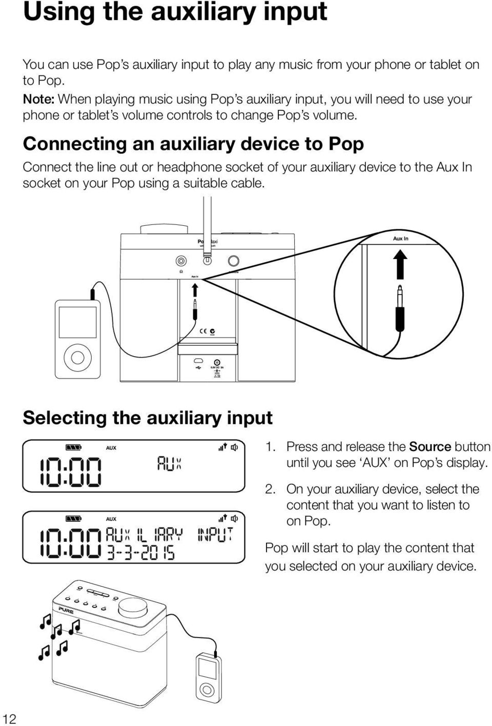 Connecting an auxiliary device to Pop Connect the line out or headphone socket of your auxiliary device to the Aux In socket on your Pop using a suitable cable.
