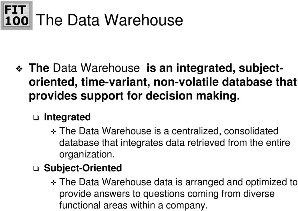 Integrated The Data Warehouse is a centralized, consolidated database that integrates data retrieved from