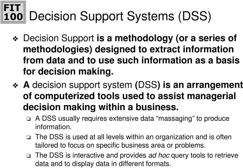 A decision support system (DSS) is an arrangement of computerized tools used to assist managerial decision making within a business.