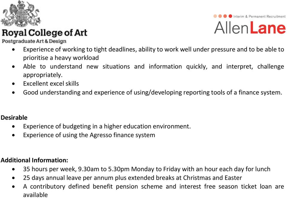 Desirable Experience of budgeting in a higher education environment. Experience of using the Agresso finance system Additional Information: 35 hours per week, 9.30am to 5.